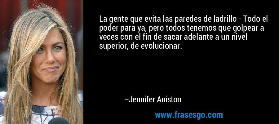 La gente que evita las paredes de ladrillo - Todo el poder para ya, pero todos tenemos que golpear a veces con el fin de sacar adelante a un nivel superior, de evolucionar. – Jennifer Aniston
