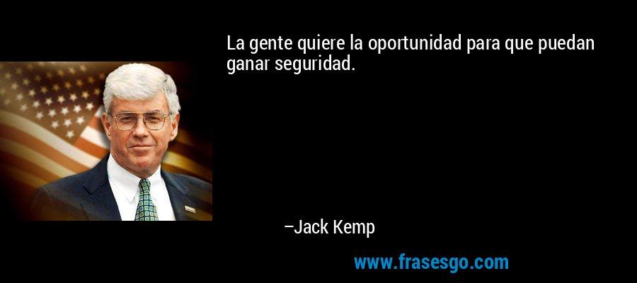 La gente quiere la oportunidad para que puedan ganar seguridad. – Jack Kemp