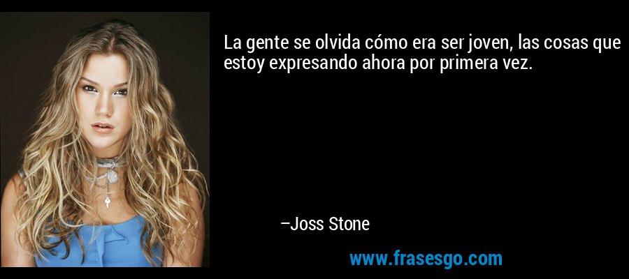 La gente se olvida cómo era ser joven, las cosas que estoy expresando ahora por primera vez. – Joss Stone