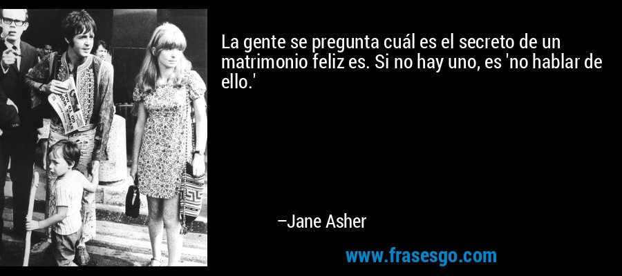 La gente se pregunta cuál es el secreto de un matrimonio feliz es. Si no hay uno, es 'no hablar de ello.' – Jane Asher
