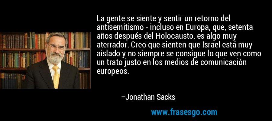 La gente se siente y sentir un retorno del antisemitismo - incluso en Europa, que, setenta años después del Holocausto, es algo muy aterrador. Creo que sienten que Israel está muy aislado y no siempre se consigue lo que ven como un trato justo en los medios de comunicación europeos. – Jonathan Sacks