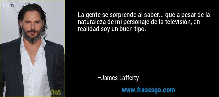 La gente se sorprende al saber... que a pesar de la naturaleza de mi personaje de la televisión, en realidad soy un buen tipo. – James Lafferty