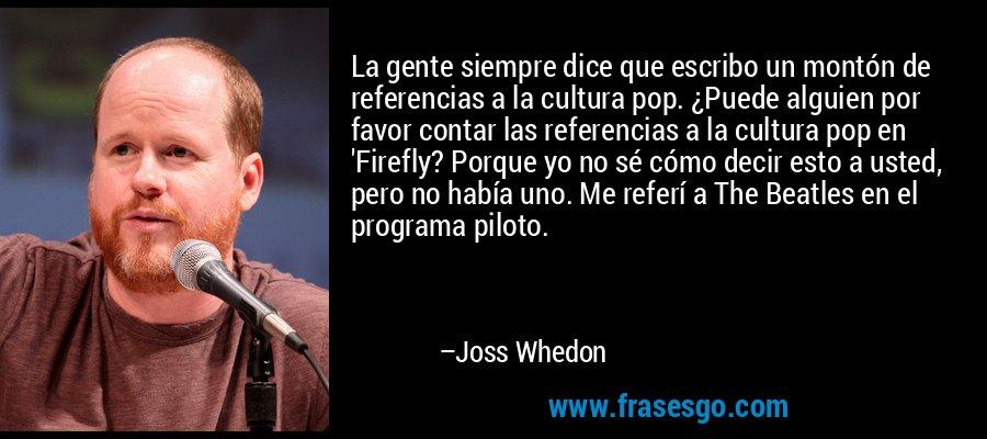 La gente siempre dice que escribo un montón de referencias a la cultura pop. ¿Puede alguien por favor contar las referencias a la cultura pop en 'Firefly? Porque yo no sé cómo decir esto a usted, pero no había uno. Me referí a The Beatles en el programa piloto. – Joss Whedon