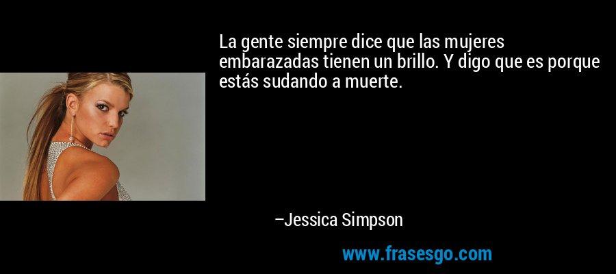 La gente siempre dice que las mujeres embarazadas tienen un brillo. Y digo que es porque estás sudando a muerte. – Jessica Simpson