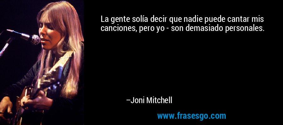 La gente solía decir que nadie puede cantar mis canciones, pero yo - son demasiado personales. – Joni Mitchell