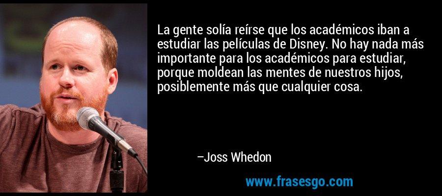 La gente solía reírse que los académicos iban a estudiar las películas de Disney. No hay nada más importante para los académicos para estudiar, porque moldean las mentes de nuestros hijos, posiblemente más que cualquier cosa. – Joss Whedon