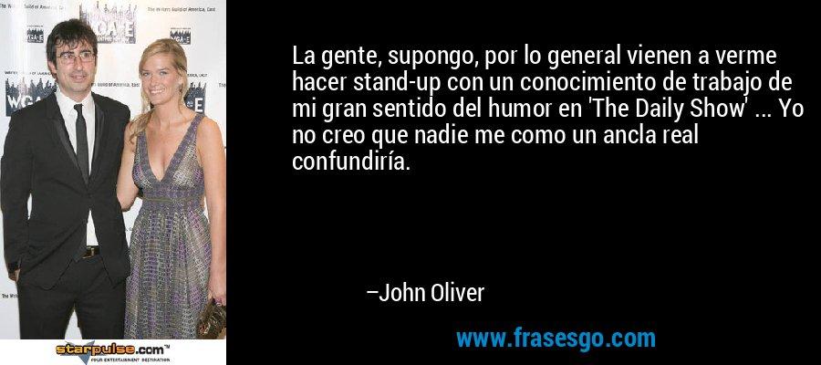 La gente, supongo, por lo general vienen a verme hacer stand-up con un conocimiento de trabajo de mi gran sentido del humor en 'The Daily Show' ... Yo no creo que nadie me como un ancla real confundiría. – John Oliver