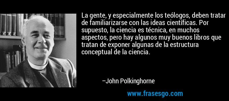 La gente, y especialmente los teólogos, deben tratar de familiarizarse con las ideas científicas. Por supuesto, la ciencia es técnica, en muchos aspectos, pero hay algunos muy buenos libros que tratan de exponer algunas de la estructura conceptual de la ciencia. – John Polkinghorne