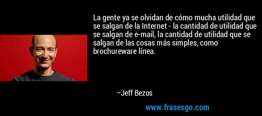La gente ya se olvidan de cómo mucha utilidad que se salgan de la Internet - la cantidad de utilidad que se salgan de e-mail, la cantidad de utilidad que se salgan de las cosas más simples, como brochureware línea. – Jeff Bezos