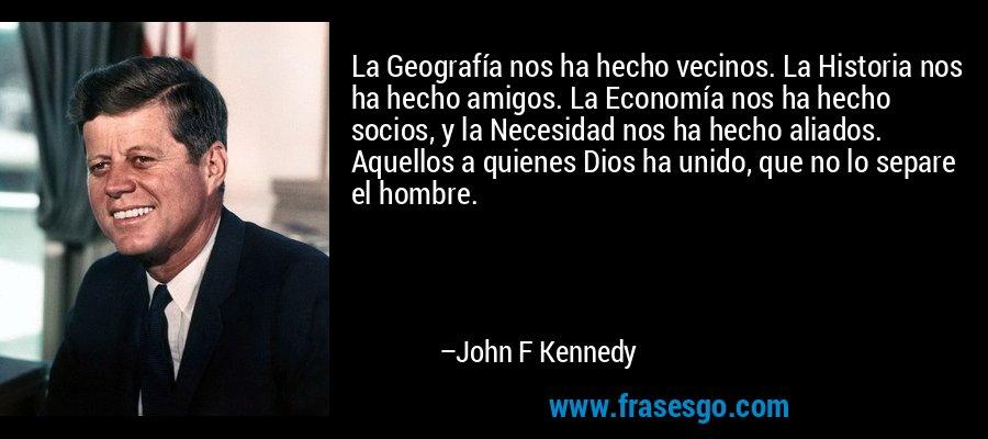 La Geografía nos ha hecho vecinos. La Historia nos ha hecho amigos. La Economía nos ha hecho socios, y la Necesidad nos ha hecho aliados. Aquellos a quienes Dios ha unido, que no lo separe el hombre. – John F Kennedy