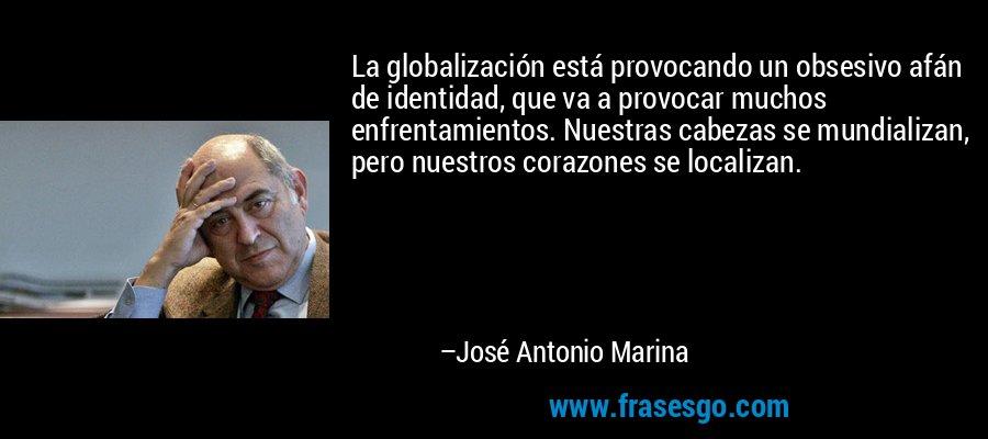 La globalización está provocando un obsesivo afán de identidad, que va a provocar muchos enfrentamientos. Nuestras cabezas se mundializan, pero nuestros corazones se localizan. – José Antonio Marina