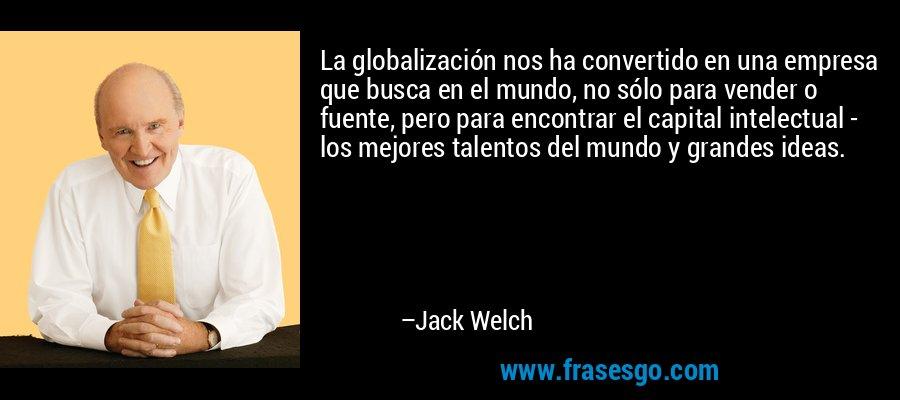 La globalización nos ha convertido en una empresa que busca en el mundo, no sólo para vender o fuente, pero para encontrar el capital intelectual - los mejores talentos del mundo y grandes ideas. – Jack Welch