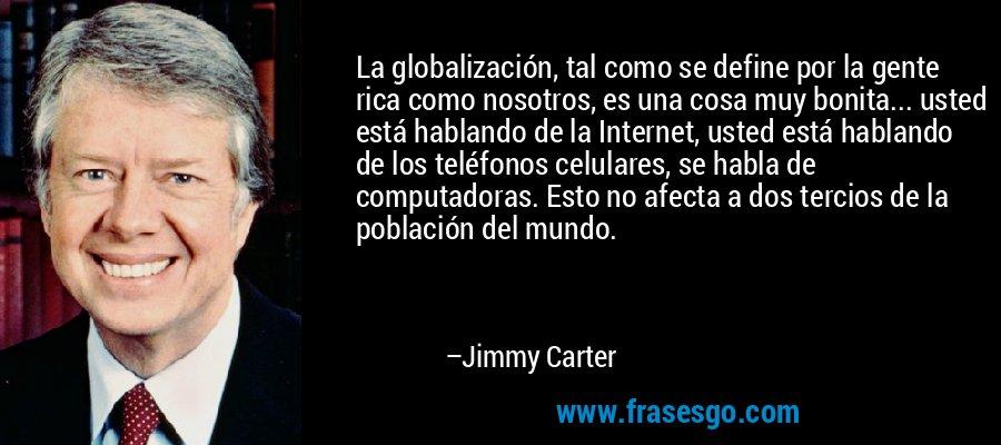 La globalización, tal como se define por la gente rica como nosotros, es una cosa muy bonita... usted está hablando de la Internet, usted está hablando de los teléfonos celulares, se habla de computadoras. Esto no afecta a dos tercios de la población del mundo. – Jimmy Carter