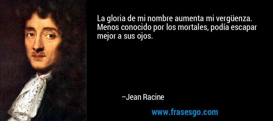 La gloria de mi nombre aumenta mi vergüenza. Menos conocido por los mortales, podía escapar mejor a sus ojos. – Jean Racine