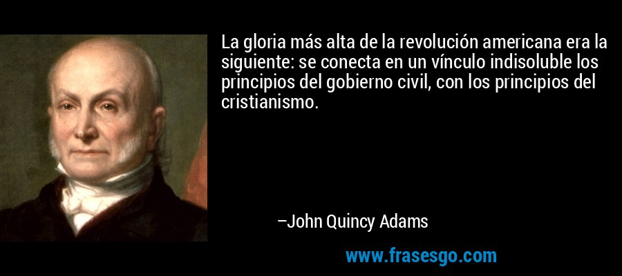 La gloria más alta de la revolución americana era la siguiente: se conecta en un vínculo indisoluble los principios del gobierno civil, con los principios del cristianismo. – John Quincy Adams