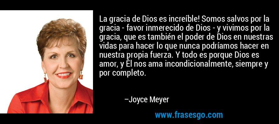 La gracia de Dios es increíble! Somos salvos por la gracia - favor inmerecido de Dios - y vivimos por la gracia, que es también el poder de Dios en nuestras vidas para hacer lo que nunca podríamos hacer en nuestra propia fuerza. Y todo es porque Dios es amor, y Él nos ama incondicionalmente, siempre y por completo. – Joyce Meyer