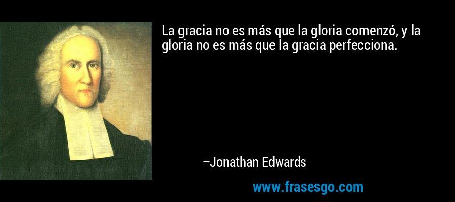 La gracia no es más que la gloria comenzó, y la gloria no es más que la gracia perfecciona. – Jonathan Edwards