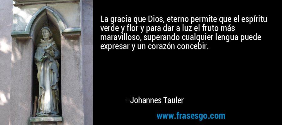 La gracia que Dios, eterno permite que el espíritu verde y flor y para dar a luz el fruto más maravilloso, superando cualquier lengua puede expresar y un corazón concebir. – Johannes Tauler