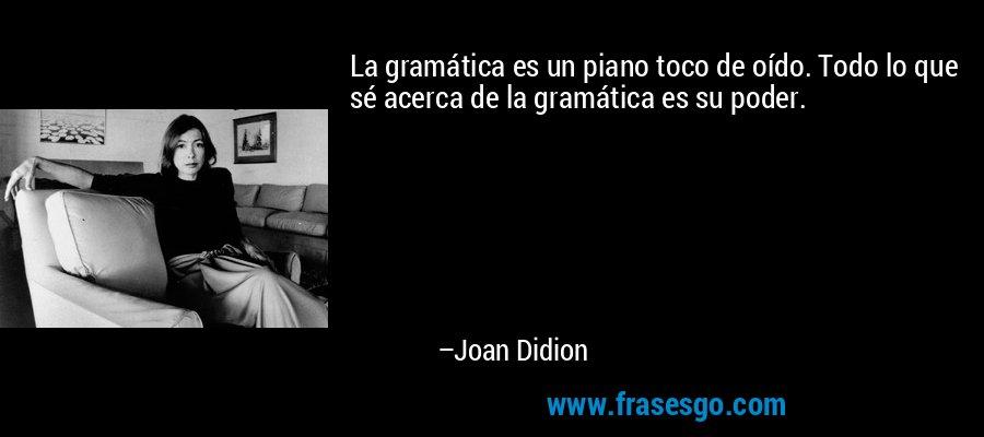 La gramática es un piano toco de oído. Todo lo que sé acerca de la gramática es su poder. – Joan Didion
