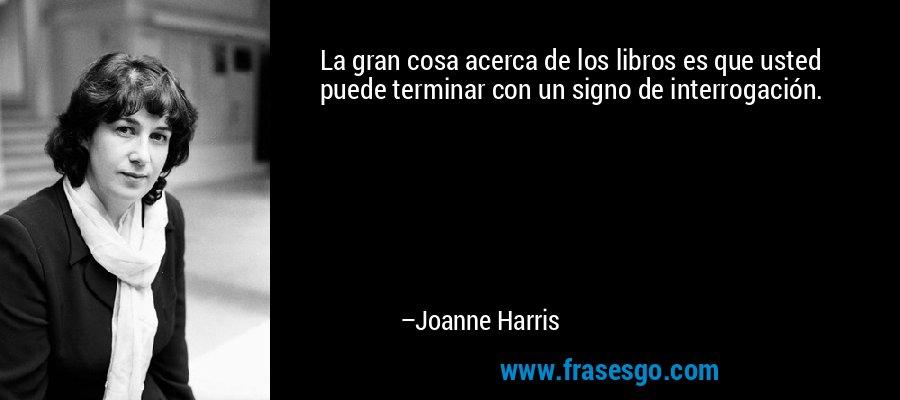 La gran cosa acerca de los libros es que usted puede terminar con un signo de interrogación. – Joanne Harris