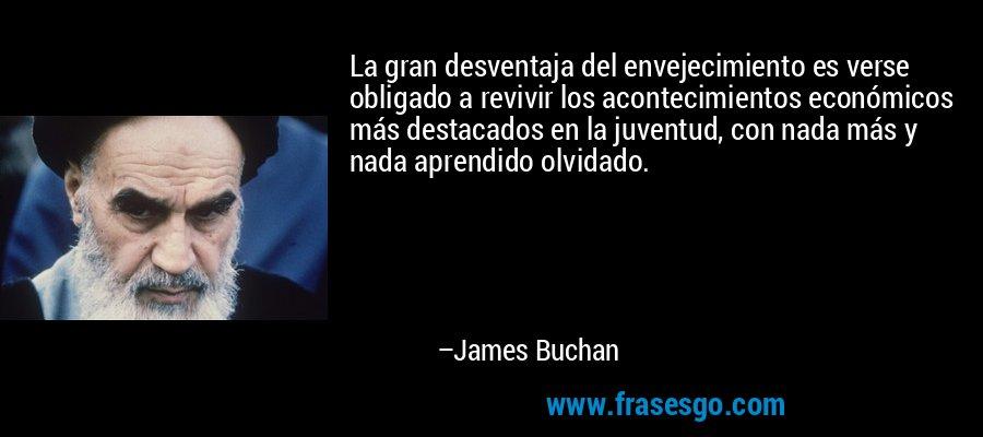 La gran desventaja del envejecimiento es verse obligado a revivir los acontecimientos económicos más destacados en la juventud, con nada más y nada aprendido olvidado. – James Buchan