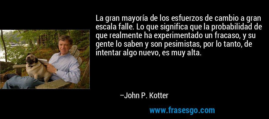 La gran mayoría de los esfuerzos de cambio a gran escala falle. Lo que significa que la probabilidad de que realmente ha experimentado un fracaso, y su gente lo saben y son pesimistas, por lo tanto, de intentar algo nuevo, es muy alta. – John P. Kotter