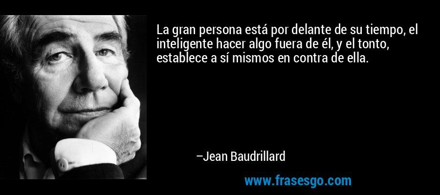 La gran persona está por delante de su tiempo, el inteligente hacer algo fuera de él, y el tonto, establece a sí mismos en contra de ella. – Jean Baudrillard