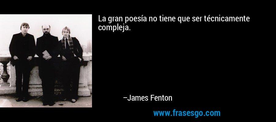 La gran poesía no tiene que ser técnicamente compleja. – James Fenton