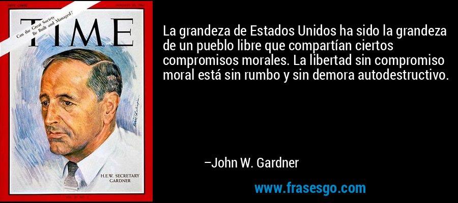 La grandeza de Estados Unidos ha sido la grandeza de un pueblo libre que compartían ciertos compromisos morales. La libertad sin compromiso moral está sin rumbo y sin demora autodestructivo. – John W. Gardner