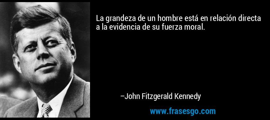 La grandeza de un hombre está en relación directa a la evidencia de su fuerza moral. – John Fitzgerald Kennedy