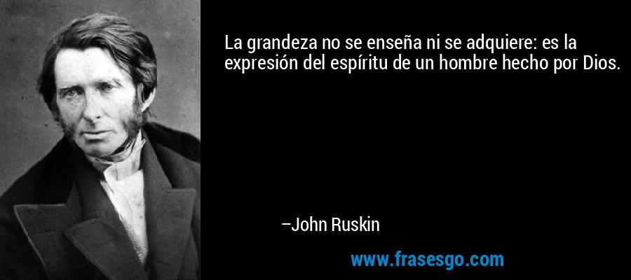 La grandeza no se enseña ni se adquiere: es la expresión del espíritu de un hombre hecho por Dios. – John Ruskin