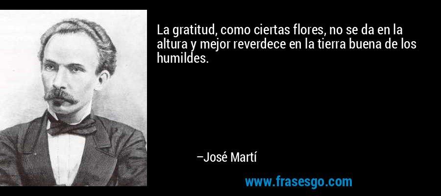 La gratitud, como ciertas flores, no se da en la altura y mejor reverdece en la tierra buena de los humildes. – José Martí