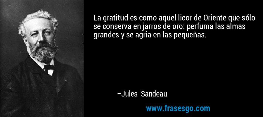 La gratitud es como aquel licor de Oriente que sólo se conserva en jarros de oro: perfuma las almas grandes y se agria en las pequeñas. – Jules Sandeau