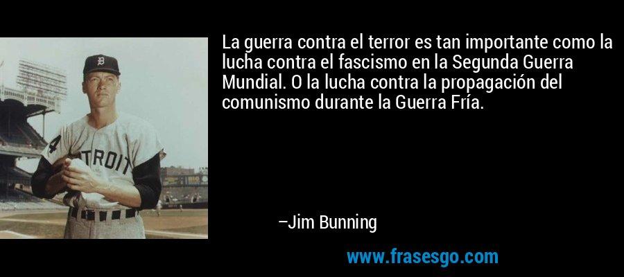 La guerra contra el terror es tan importante como la lucha contra el fascismo en la Segunda Guerra Mundial. O la lucha contra la propagación del comunismo durante la Guerra Fría. – Jim Bunning