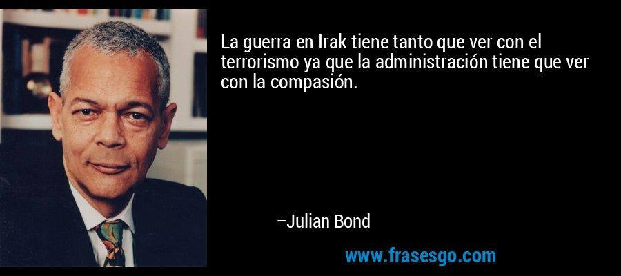 La guerra en Irak tiene tanto que ver con el terrorismo ya que la administración tiene que ver con la compasión. – Julian Bond
