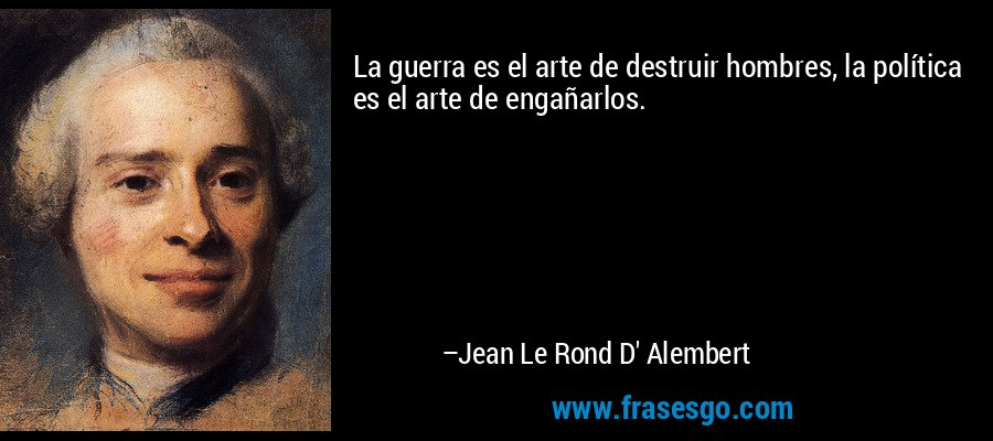La guerra es el arte de destruir hombres, la política es el arte de engañarlos. – Jean Le Rond D' Alembert