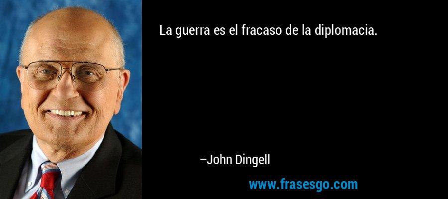 La guerra es el fracaso de la diplomacia. – John Dingell