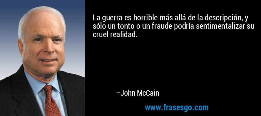 La guerra es horrible más allá de la descripción, y sólo un tonto o un fraude podría sentimentalizar su cruel realidad. – John McCain