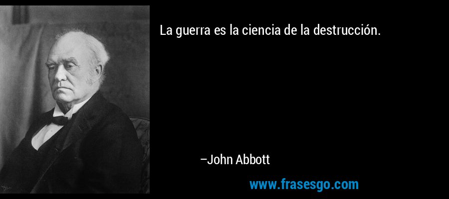 La guerra es la ciencia de la destrucción. – John Abbott