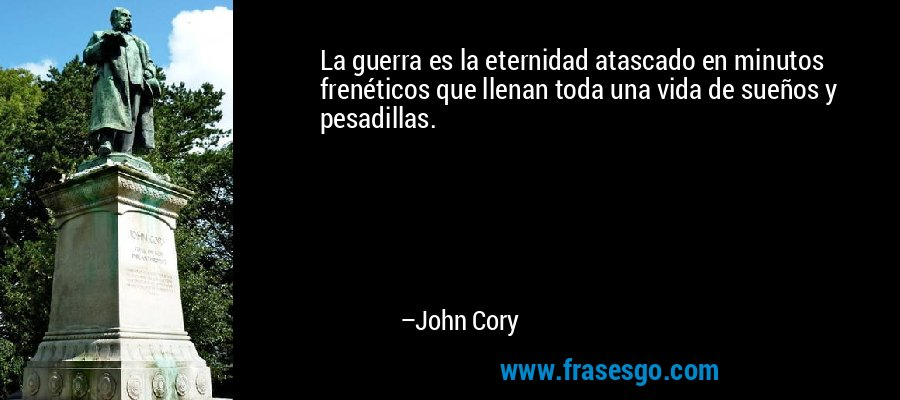 La guerra es la eternidad atascado en minutos frenéticos que llenan toda una vida de sueños y pesadillas. – John Cory