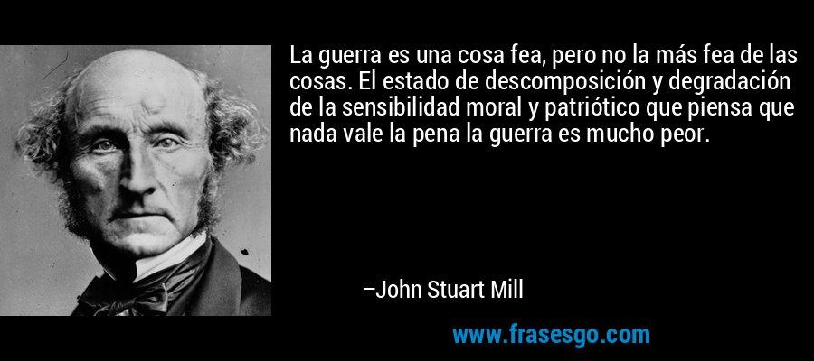 La guerra es una cosa fea, pero no la más fea de las cosas. El estado de descomposición y degradación de la sensibilidad moral y patriótico que piensa que nada vale la pena la guerra es mucho peor. – John Stuart Mill
