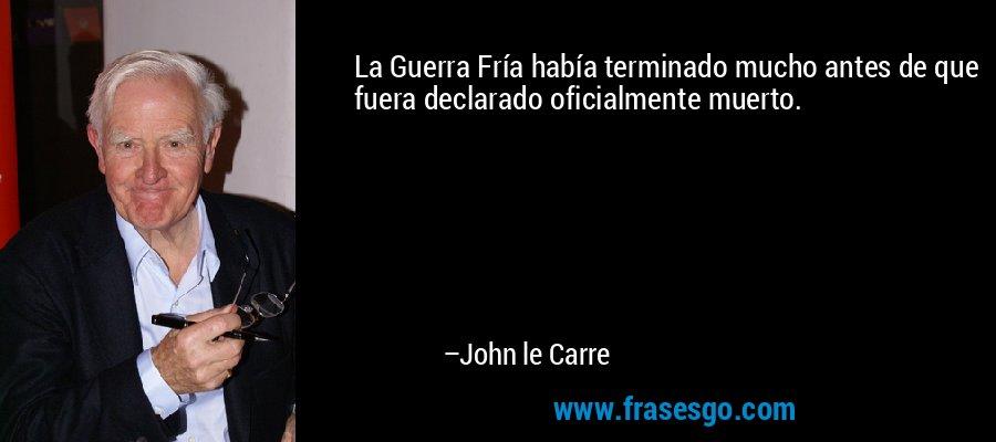 La Guerra Fría había terminado mucho antes de que fuera declarado oficialmente muerto. – John le Carre