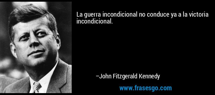 La guerra incondicional no conduce ya a la victoria incondicional. – John Fitzgerald Kennedy