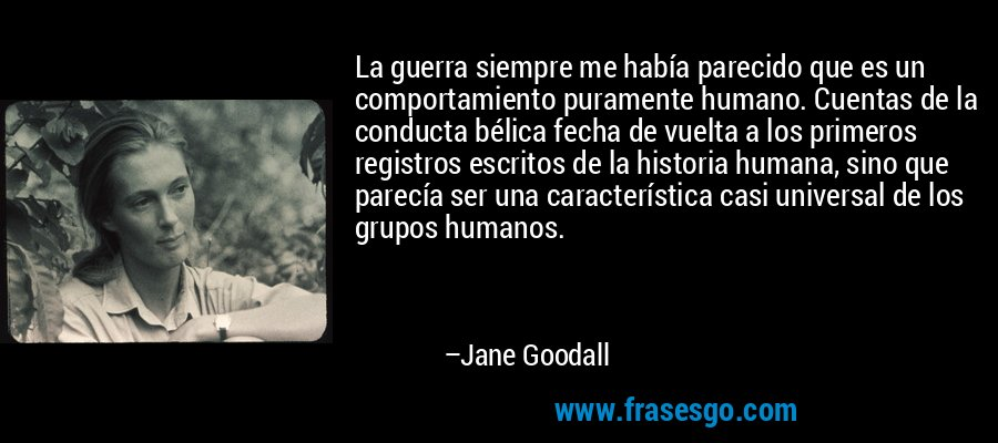 La guerra siempre me había parecido que es un comportamiento puramente humano. Cuentas de la conducta bélica fecha de vuelta a los primeros registros escritos de la historia humana, sino que parecía ser una característica casi universal de los grupos humanos. – Jane Goodall