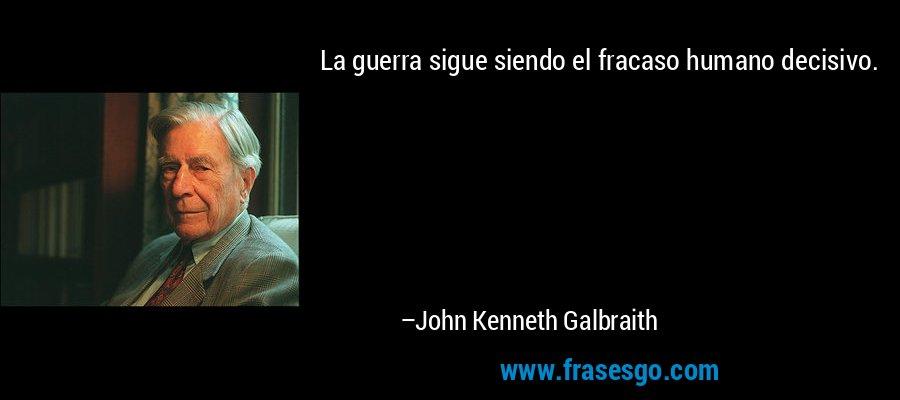 La guerra sigue siendo el fracaso humano decisivo. – John Kenneth Galbraith