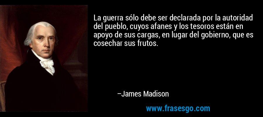 La guerra sólo debe ser declarada por la autoridad del pueblo, cuyos afanes y los tesoros están en apoyo de sus cargas, en lugar del gobierno, que es cosechar sus frutos. – James Madison