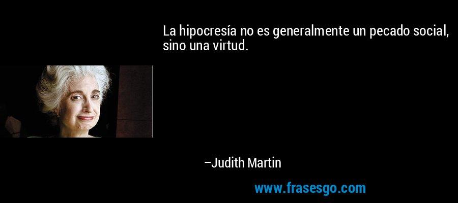 La hipocresía no es generalmente un pecado social, sino una virtud. – Judith Martin