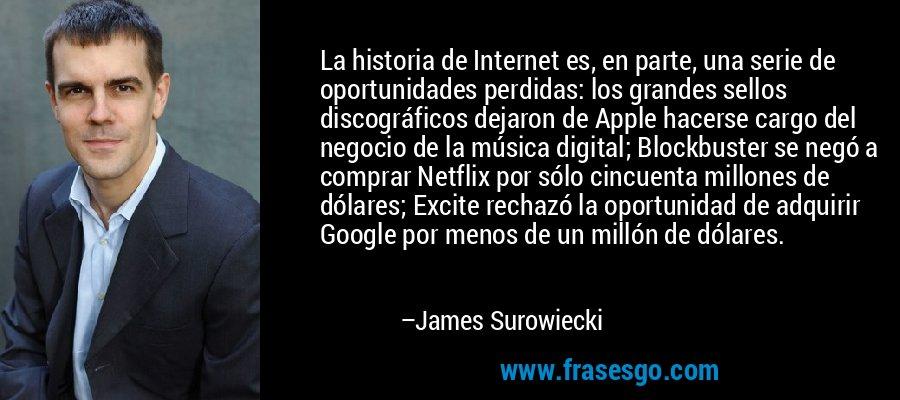 La historia de Internet es, en parte, una serie de oportunidades perdidas: los grandes sellos discográficos dejaron de Apple hacerse cargo del negocio de la música digital; Blockbuster se negó a comprar Netflix por sólo cincuenta millones de dólares; Excite rechazó la oportunidad de adquirir Google por menos de un millón de dólares. – James Surowiecki