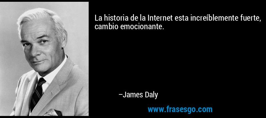 La historia de la Internet esta increíblemente fuerte, cambio emocionante. – James Daly