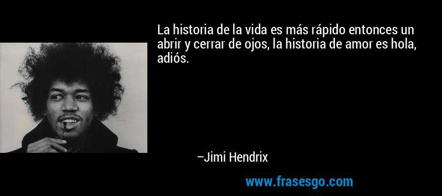 La historia de la vida es más rápido entonces un abrir y cerrar de ojos, la historia de amor es hola, adiós. – Jimi Hendrix